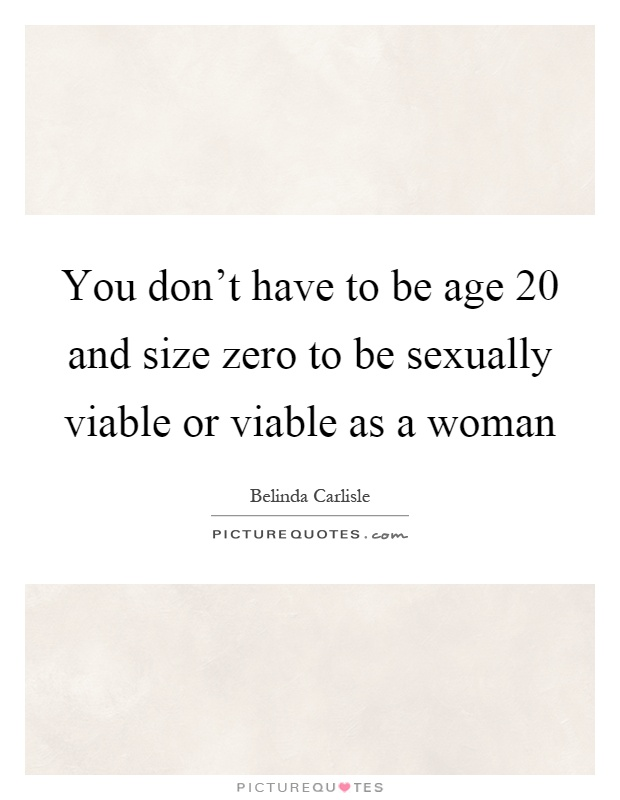 You don't have to be age 20 and size zero to be sexually viable or viable as a woman Picture Quote #1