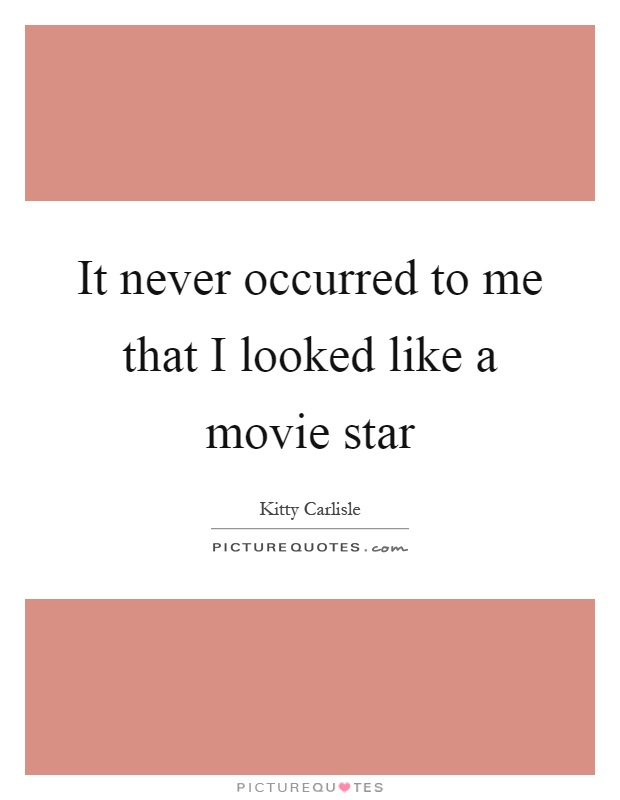 It never occurred to me that I looked like a movie star Picture Quote #1