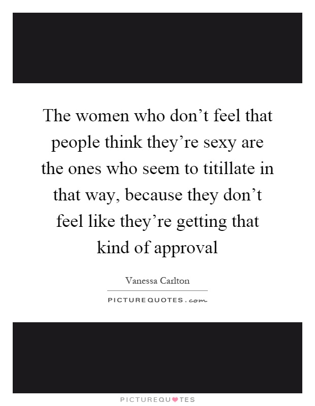 The women who don't feel that people think they're sexy are the ones who seem to titillate in that way, because they don't feel like they're getting that kind of approval Picture Quote #1