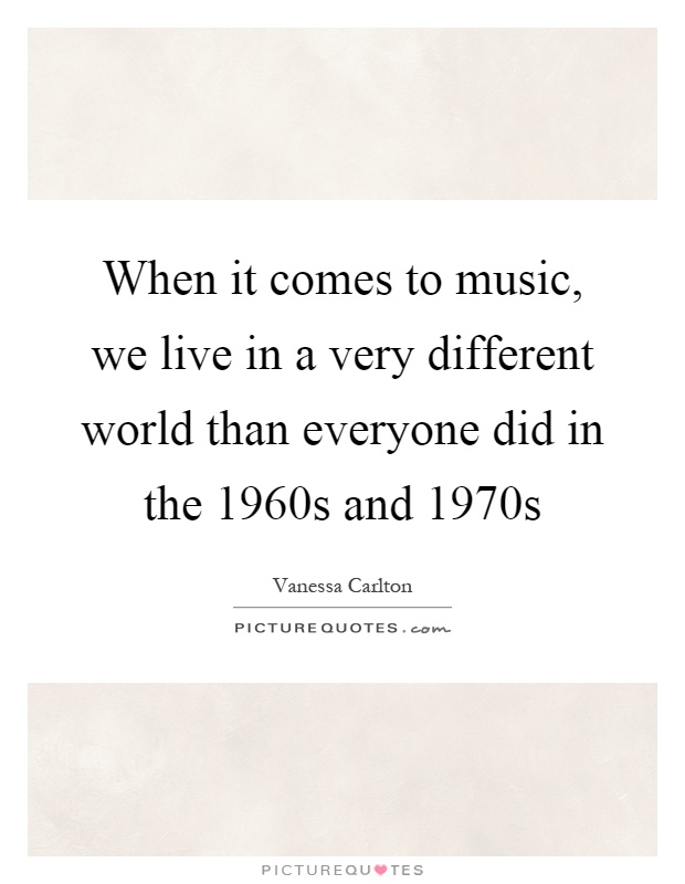 When it comes to music, we live in a very different world than everyone did in the 1960s and 1970s Picture Quote #1