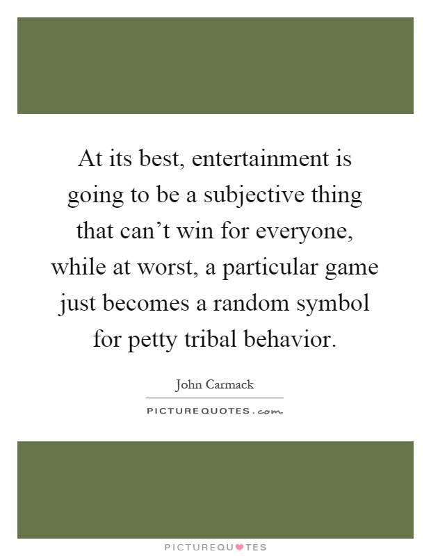 At its best, entertainment is going to be a subjective thing that can't win for everyone, while at worst, a particular game just becomes a random symbol for petty tribal behavior Picture Quote #1