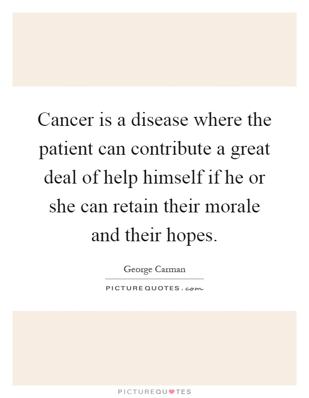 Cancer is a disease where the patient can contribute a great deal of help himself if he or she can retain their morale and their hopes Picture Quote #1