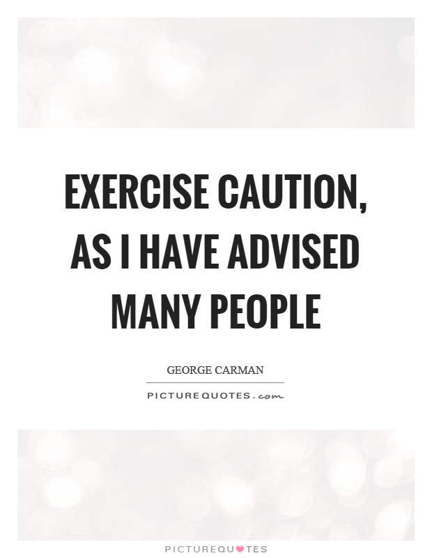 Exercise caution, as I have advised many people Picture Quote #1