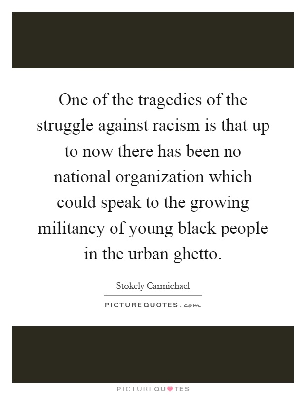One of the tragedies of the struggle against racism is that up to now there has been no national organization which could speak to the growing militancy of young black people in the urban ghetto Picture Quote #1