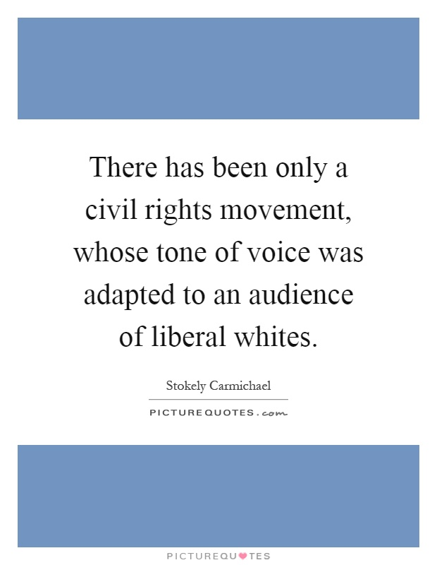 There has been only a civil rights movement, whose tone of voice was adapted to an audience of liberal whites Picture Quote #1