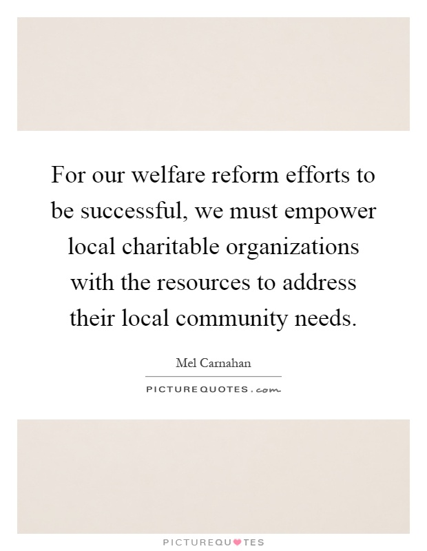 For our welfare reform efforts to be successful, we must empower local charitable organizations with the resources to address their local community needs Picture Quote #1