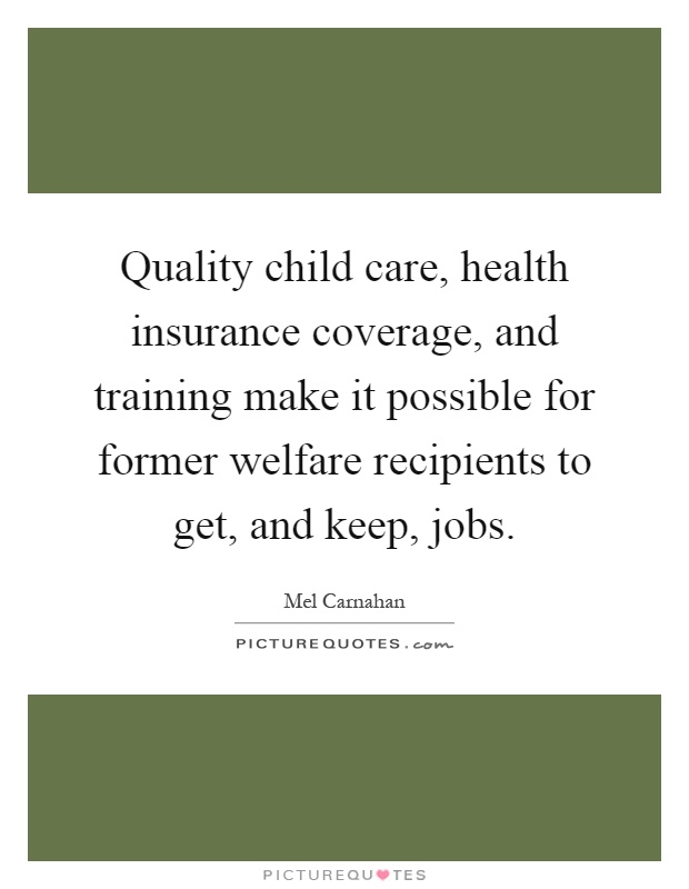 Quality child care, health insurance coverage, and training make it possible for former welfare recipients to get, and keep, jobs Picture Quote #1