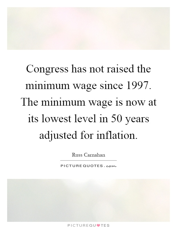 Congress has not raised the minimum wage since 1997. The minimum wage is now at its lowest level in 50 years adjusted for inflation Picture Quote #1