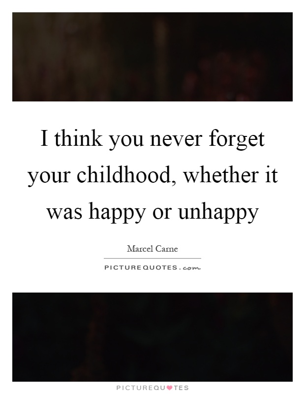 I think you never forget your childhood, whether it was happy or unhappy Picture Quote #1