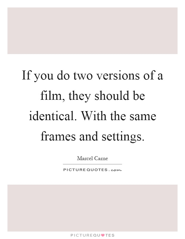 If you do two versions of a film, they should be identical. With the same frames and settings Picture Quote #1