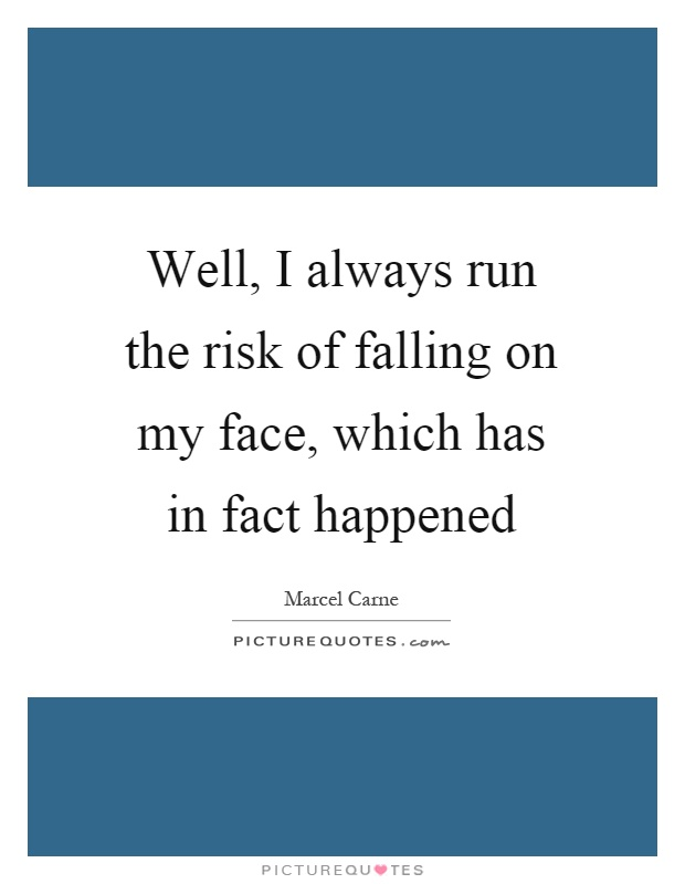 Well, I always run the risk of falling on my face, which has in fact happened Picture Quote #1