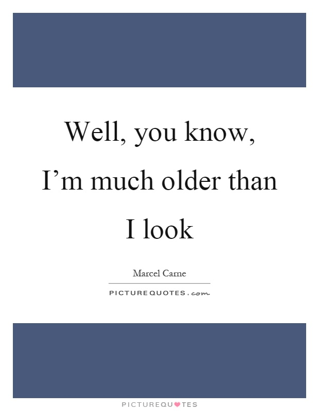 Well, you know, I'm much older than I look Picture Quote #1