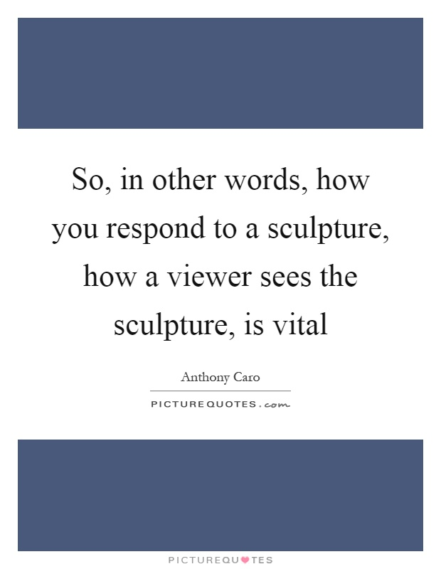 So, in other words, how you respond to a sculpture, how a viewer sees the sculpture, is vital Picture Quote #1