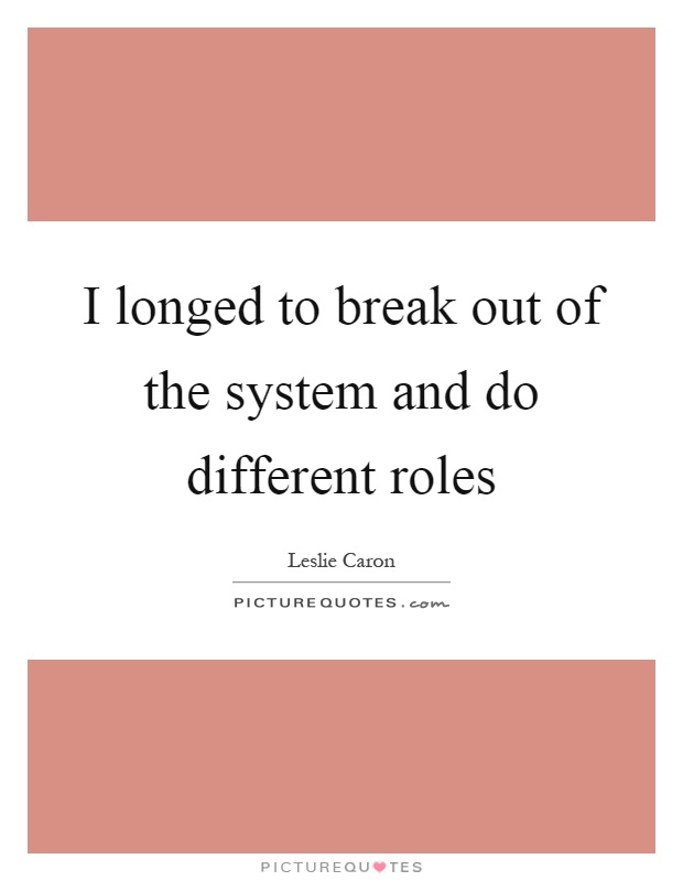 I longed to break out of the system and do different roles Picture Quote #1
