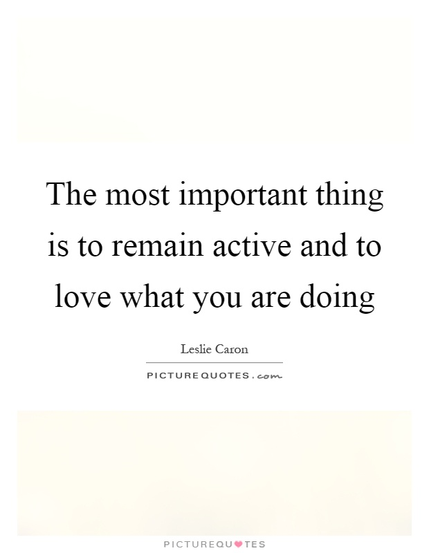 The most important thing is to remain active and to love what you are doing Picture Quote #1
