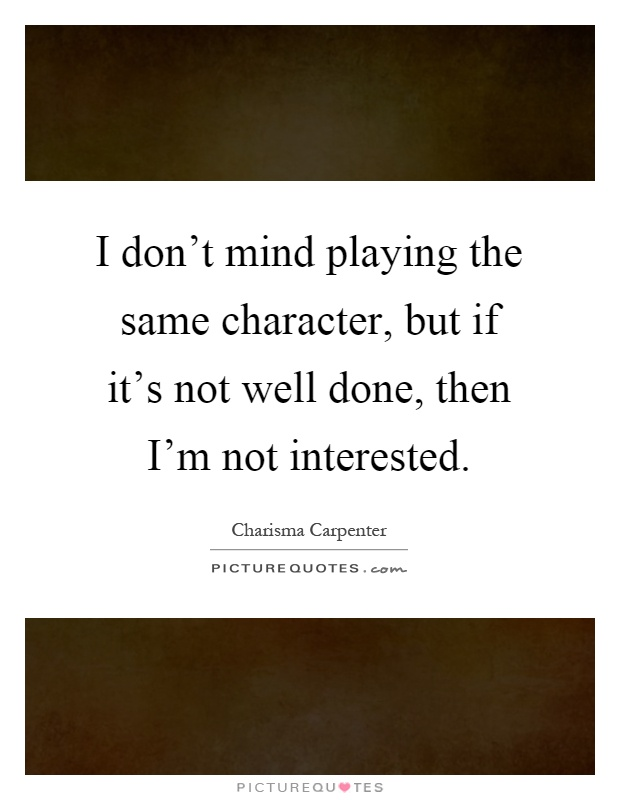 I don't mind playing the same character, but if it's not well done, then I'm not interested Picture Quote #1