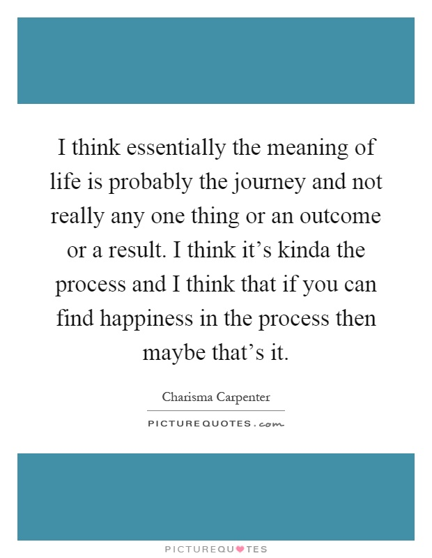 I think essentially the meaning of life is probably the journey and not really any one thing or an outcome or a result. I think it's kinda the process and I think that if you can find happiness in the process then maybe that's it Picture Quote #1