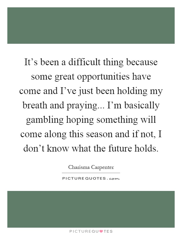 It's been a difficult thing because some great opportunities have come and I've just been holding my breath and praying... I'm basically gambling hoping something will come along this season and if not, I don't know what the future holds Picture Quote #1