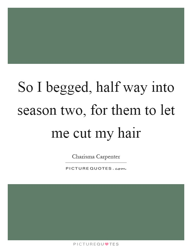 So I begged, half way into season two, for them to let me cut my hair Picture Quote #1