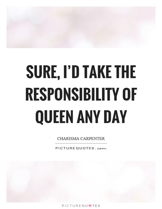 Sure, I'd take the responsibility of queen any day Picture Quote #1