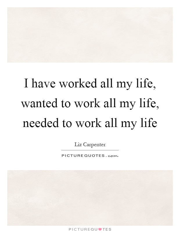 I have worked all my life, wanted to work all my life, needed to work all my life Picture Quote #1