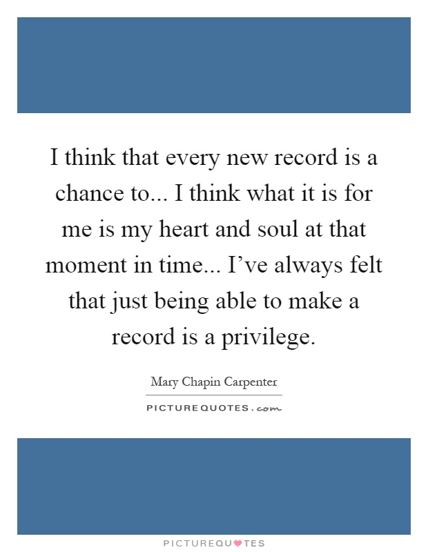 I think that every new record is a chance to... I think what it is for me is my heart and soul at that moment in time... I've always felt that just being able to make a record is a privilege Picture Quote #1