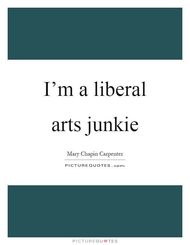 I'm a liberal arts junkie Picture Quote #1