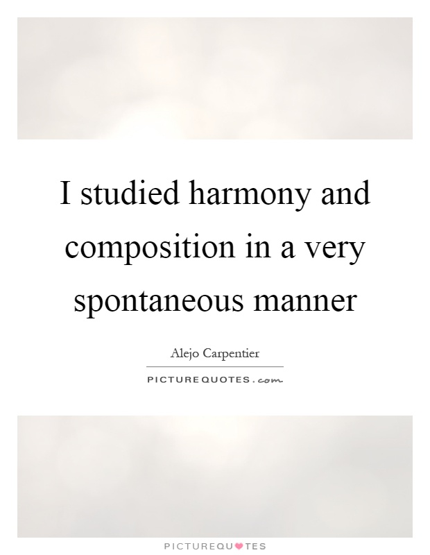 I studied harmony and composition in a very spontaneous manner Picture Quote #1