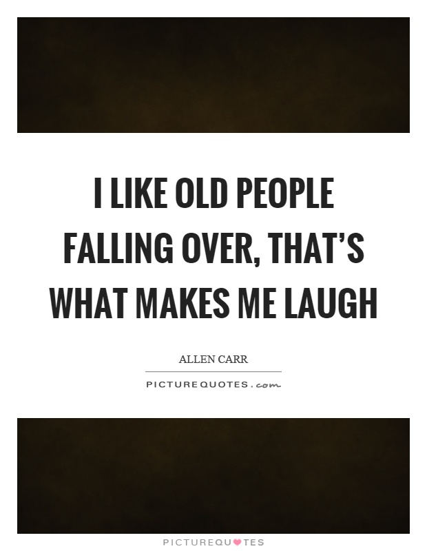 I like old people falling over, that's what makes me laugh Picture Quote #1