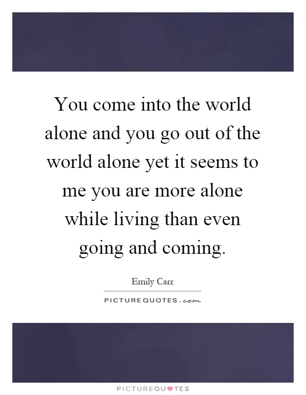 You come into the world alone and you go out of the world alone yet it seems to me you are more alone while living than even going and coming Picture Quote #1