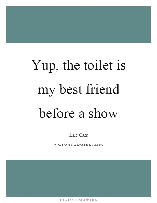 Yup, the toilet is my best friend before a show Picture Quote #1
