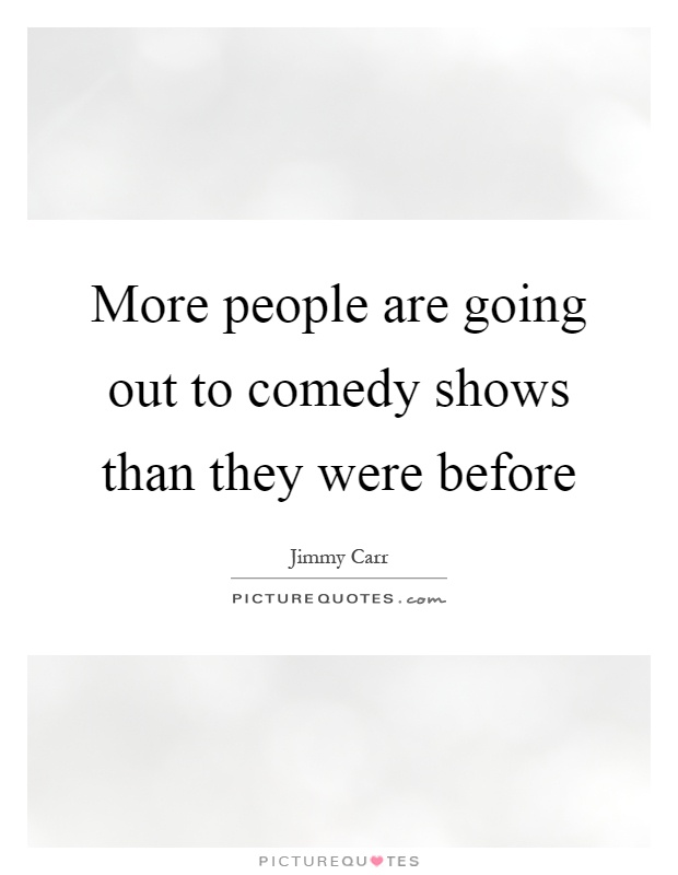 More people are going out to comedy shows than they were before Picture Quote #1