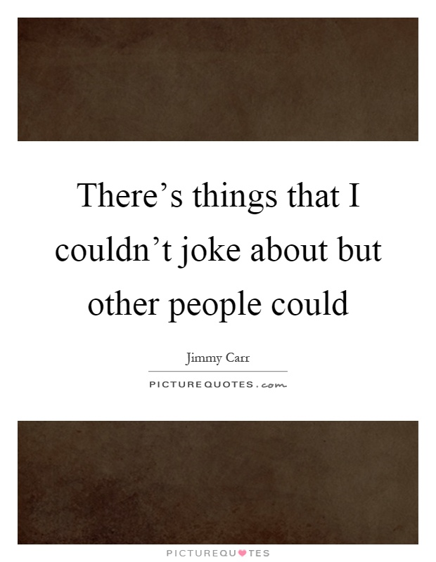 There's things that I couldn't joke about but other people could Picture Quote #1