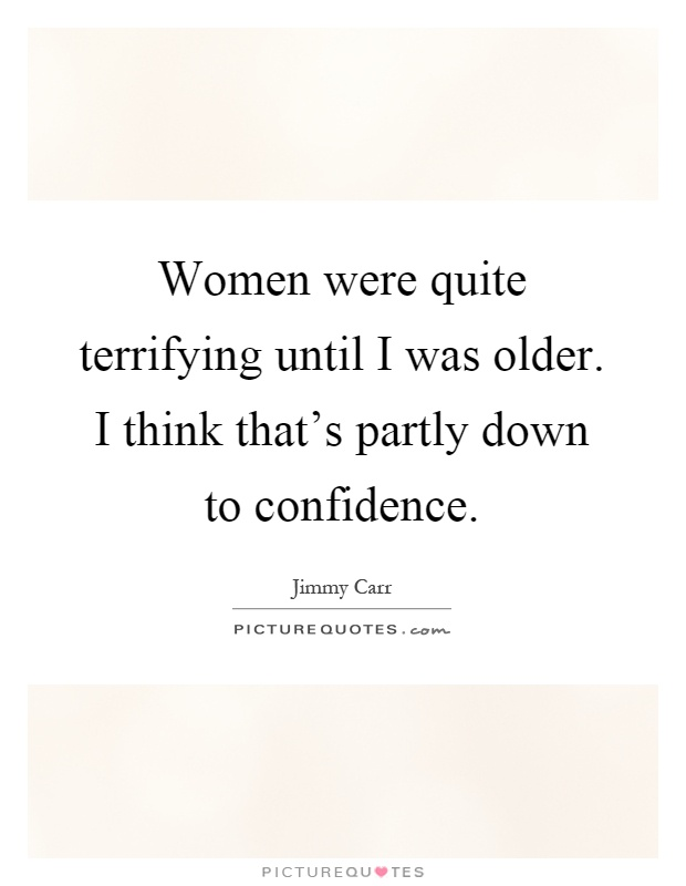 Women were quite terrifying until I was older. I think that's partly down to confidence Picture Quote #1
