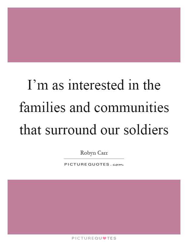 I'm as interested in the families and communities that surround our soldiers Picture Quote #1