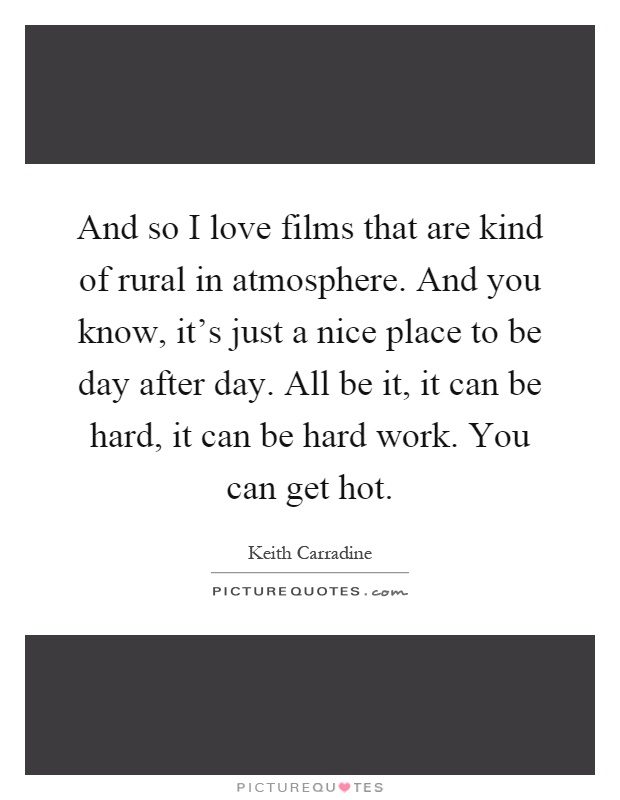 And so I love films that are kind of rural in atmosphere. And you know, it's just a nice place to be day after day. All be it, it can be hard, it can be hard work. You can get hot Picture Quote #1