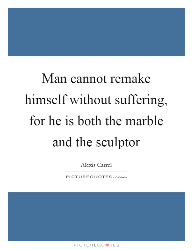 Man cannot remake himself without suffering, for he is both the marble and the sculptor Picture Quote #1
