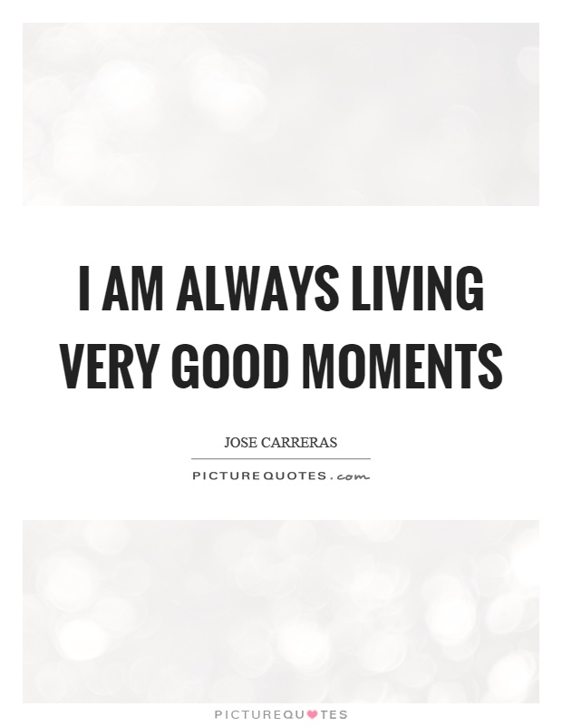 I am always living very good moments Picture Quote #1