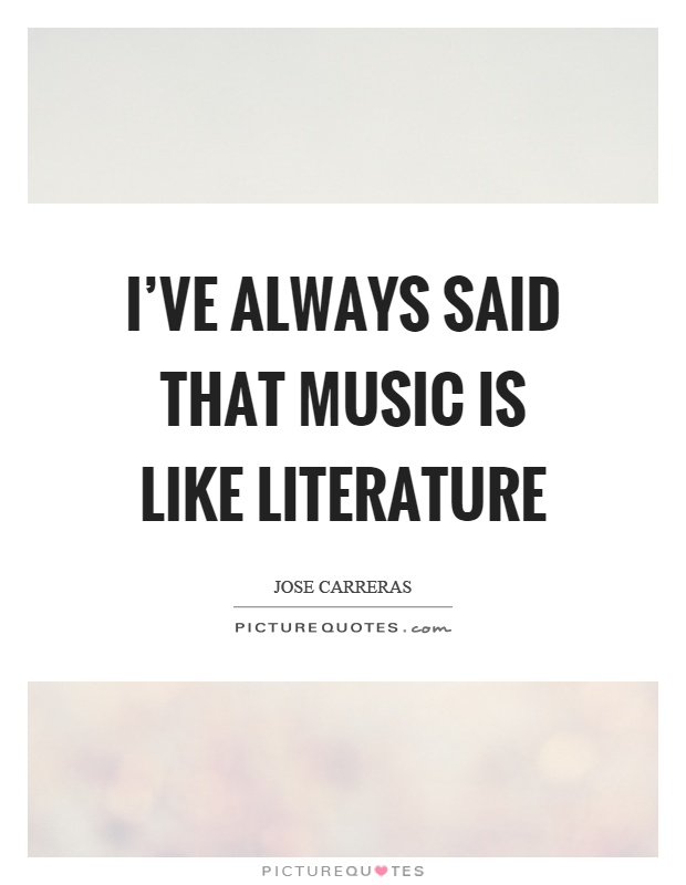 I've always said that music is like literature Picture Quote #1