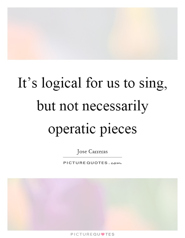 It's logical for us to sing, but not necessarily operatic pieces Picture Quote #1