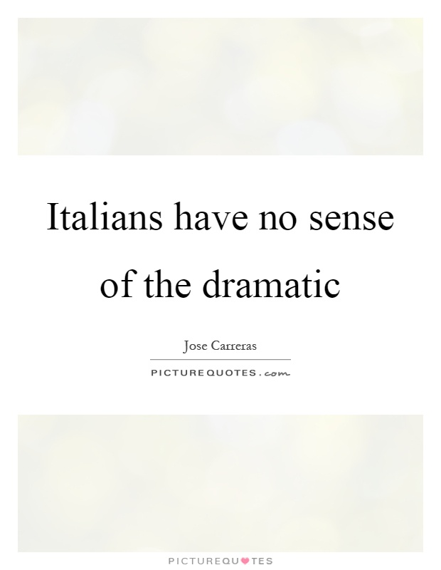 Italians have no sense of the dramatic Picture Quote #1