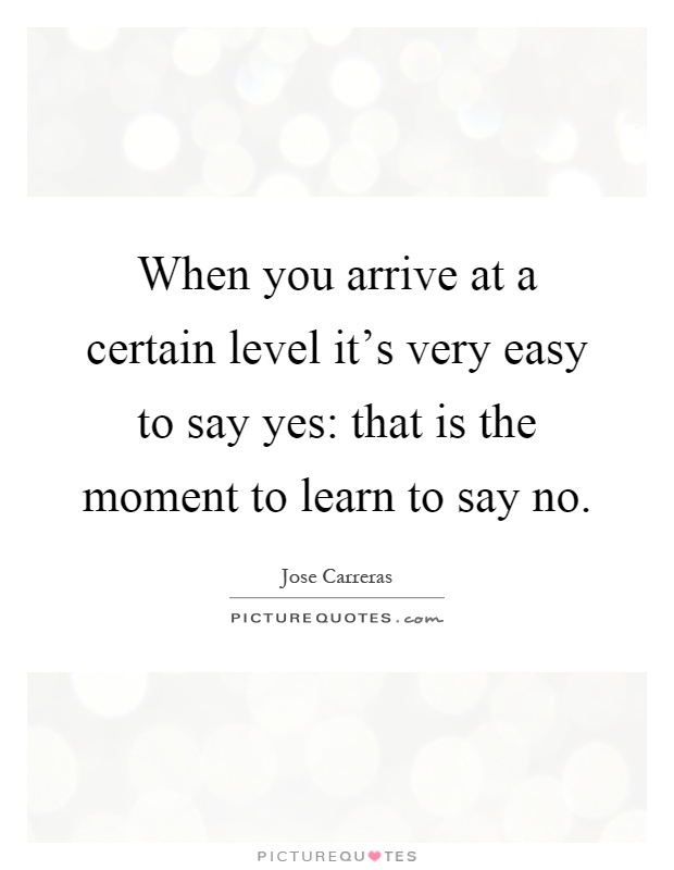 When you arrive at a certain level it's very easy to say yes: that is the moment to learn to say no Picture Quote #1