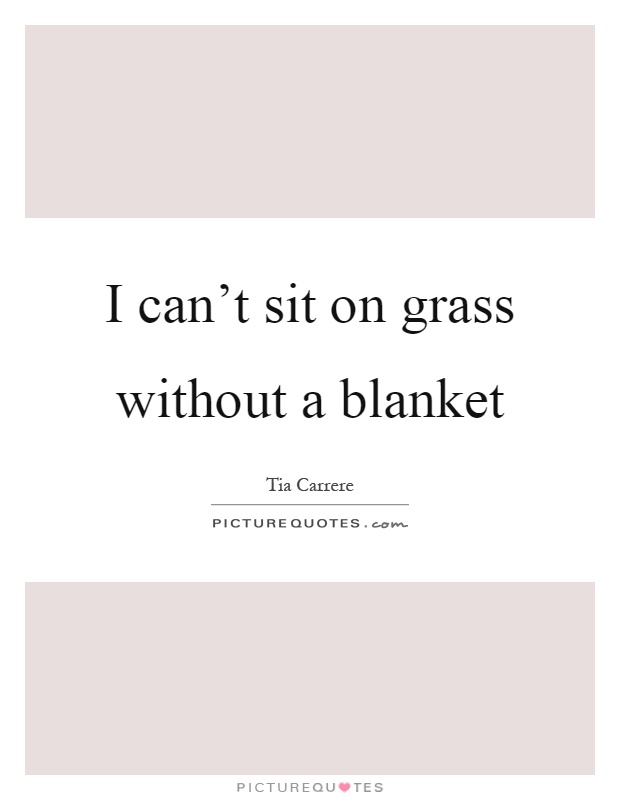 I can't sit on grass without a blanket Picture Quote #1