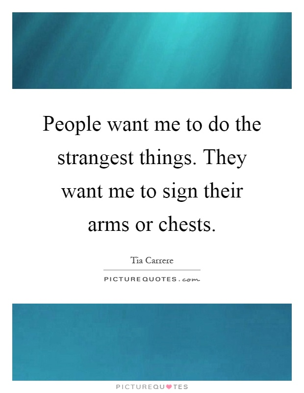 People want me to do the strangest things. They want me to sign their arms or chests Picture Quote #1