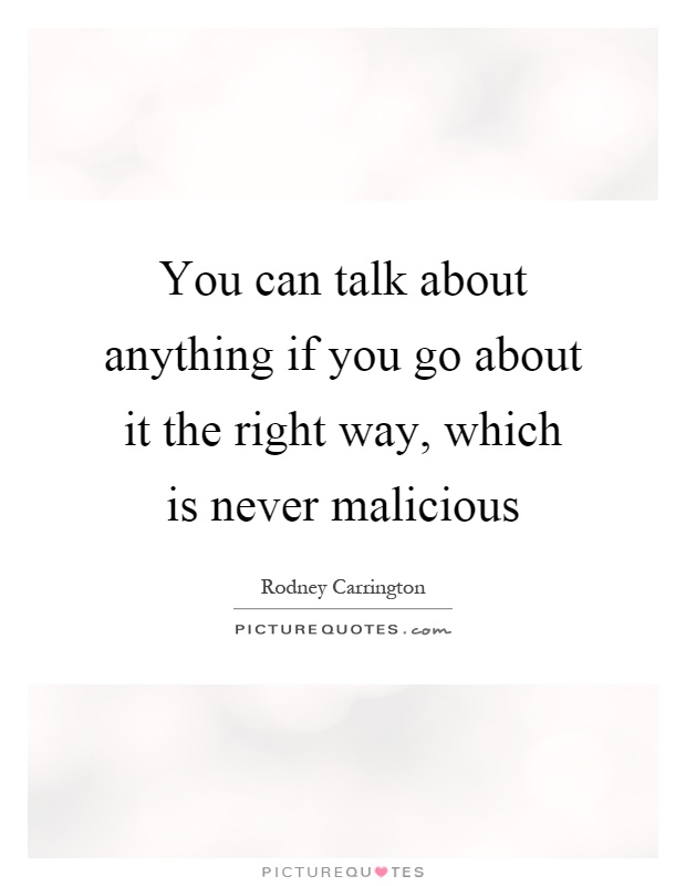 You can talk about anything if you go about it the right way, which is never malicious Picture Quote #1