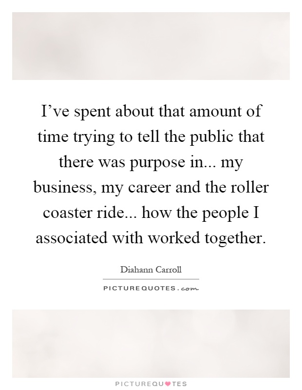 I've spent about that amount of time trying to tell the public that there was purpose in... my business, my career and the roller coaster ride... how the people I associated with worked together Picture Quote #1