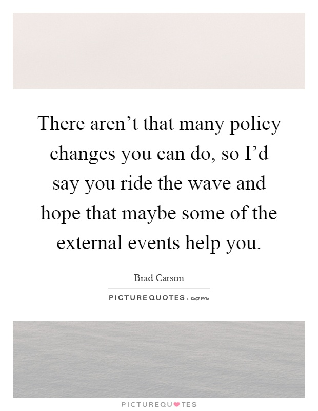 There aren't that many policy changes you can do, so I'd say you ride the wave and hope that maybe some of the external events help you Picture Quote #1