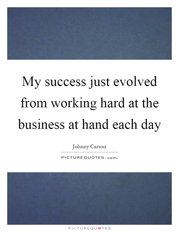 My success just evolved from working hard at the business at hand each day Picture Quote #1