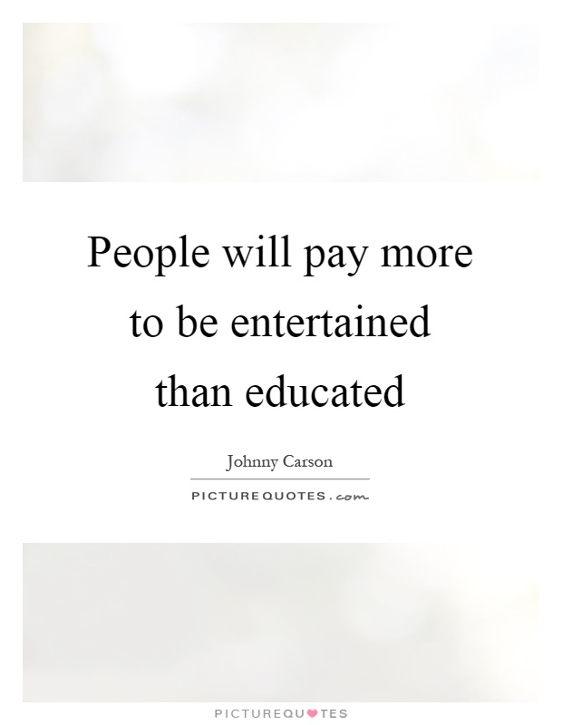 People will pay more to be entertained than educated Picture Quote #1