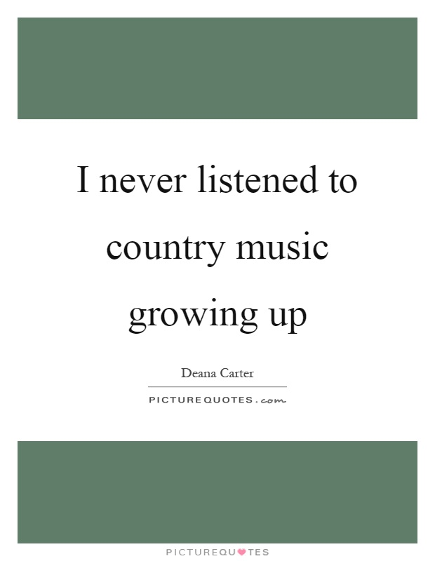 I never listened to country music growing up Picture Quote #1